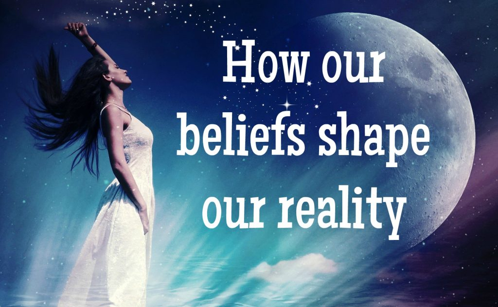 how our beliefs shape our reality